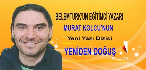 """Belemtürk'ün Eğitimci Yazarı Murat Kolcu'nun Yeni Yazı Dizisi """" Yeniden Doğuş """""""