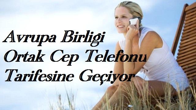 AVRUPA BİRLİĞİ ORTAK CEP TELEFONU TARİFESİNE GEÇİYOR