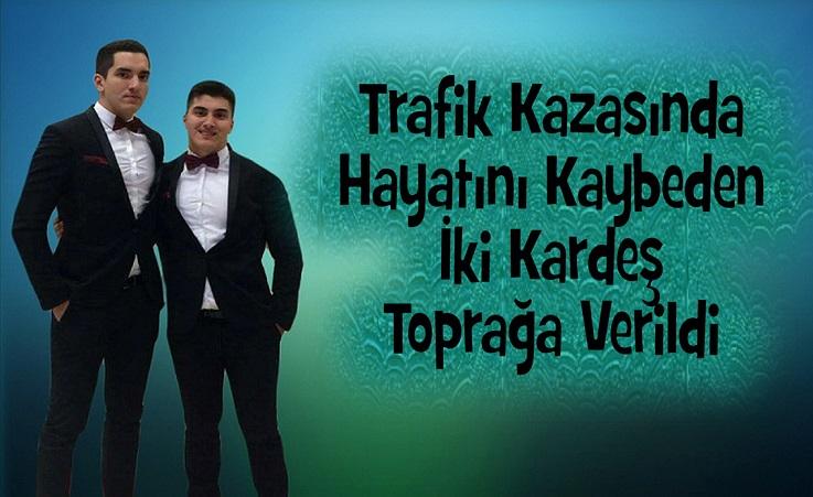 TRAFİK KAZASINDA HAYATINI KAYBEDEN İKİ KARDEŞ TOPRAĞA VERİLDİ
