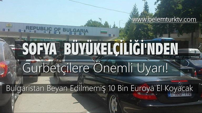 """SOFYA BÜYÜKELÇİLİĞİ'NDEN GURBETÇİLERE UYARI ! """"BULGARİSTAN BEYAN EDİLMEYEN 10 BİN EUROYA EL KOYACAK"""""""