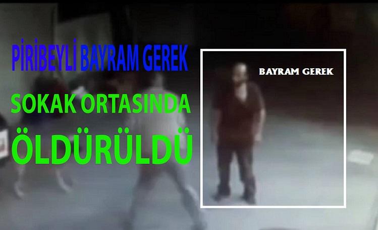PİRİBEYLİ BAYRAM GEREK SOKAK ORTASINDA ÖLDÜRÜLDÜ !