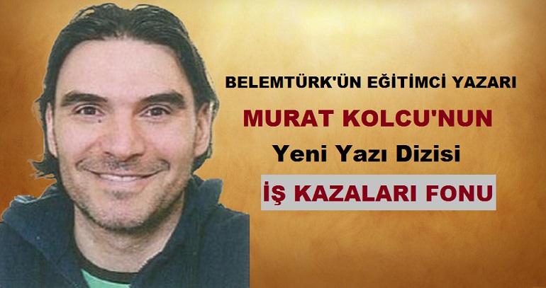 """Belemtürk'ün Eğitimci Yazarı Murat Kolcu'nun Yeni Yazı Dizisi """" İş Kazaları Fonu """""""