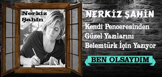 """Nerkiz Şahin'in Penceresinden """" Ben Olsaydım """""""