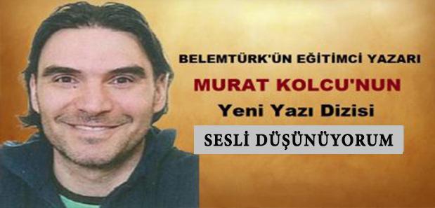 """Belemtürk'ün Eğitimci Yazarı Murat Kolcu'nun Yeni Yazı Dizisi """" Sesli Düşünüyorum """""""