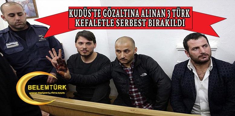 Doğu Kudüs'te gözaltına alınan 3 Türk vatandaşı serbest bırakıldı