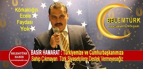 Basir Hamarat : Türkiyemize ve Cumhurbaşkanımıza Sahip Çıkmayan Türk Siyasetçilere Destek Vermeyeceğiz