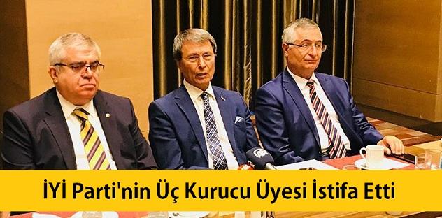 İYİ Parti'nin üç kurucu üyesi istifa etti