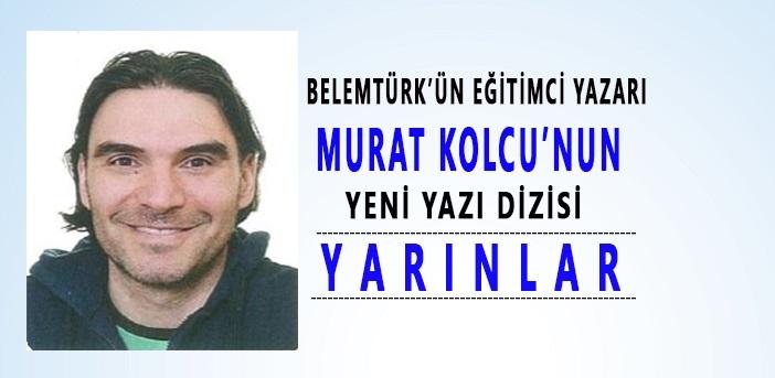 """Belemtürk'ün Eğitimci Yazarı Murat Kolcu'nun Yeni Yazı Dizisi """" Yarınlar """""""