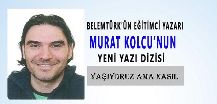 """Belemtürk'ün Eğitimci Yazarı Murat Kolcu'nun Yeni Yazı Dizisi """"Yaşıyoruz Ama Nasıl? """""""