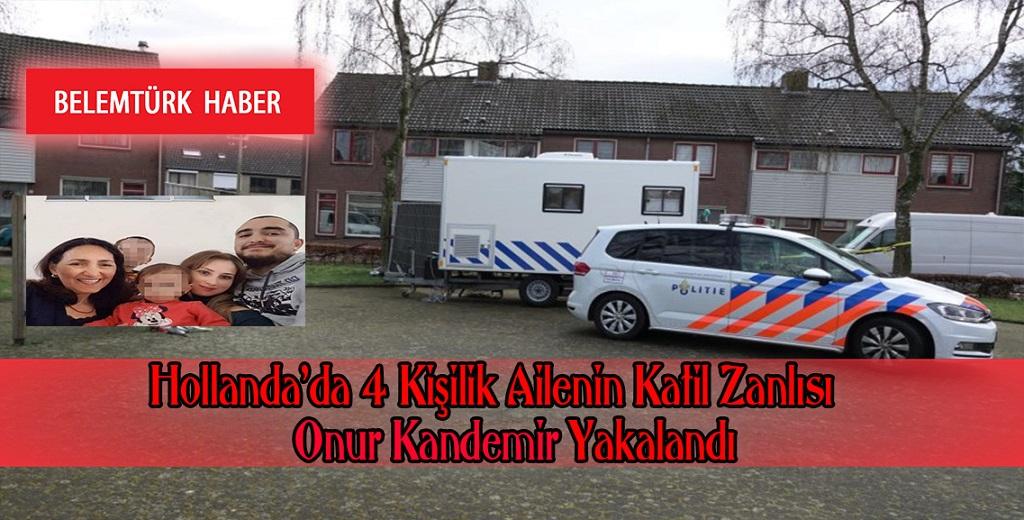 Hollanda'da 4 kişilik Türk ailenin katil zanlısı Onur Kandemir  yakalandı