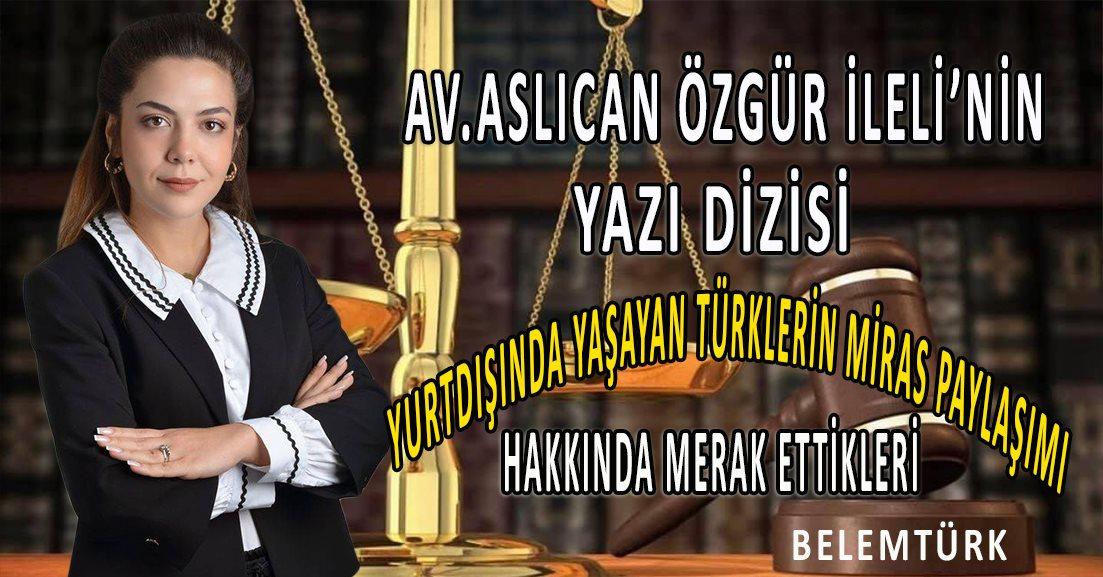 """Av. Aslıcan Özgür İleli'nin kaleminden, """"Yurtdışında yaşayan Türklerin miras paylaşımı hakkında merak ettikleri"""""""