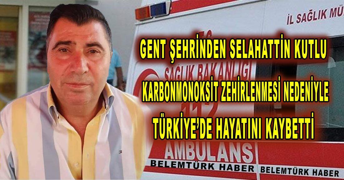 Gent şehrinden Selahattin Kutlu Türkiye'de karbonmonoksit zehirlenmesi nedeniyle yaşamını kaybetti.
