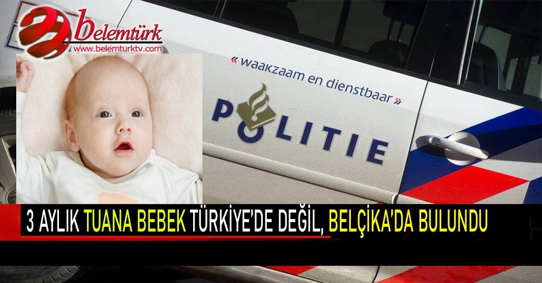 Kayıp 3 Aylık Tuana bebek Türkiye'de değil, Belçika'da bulundu