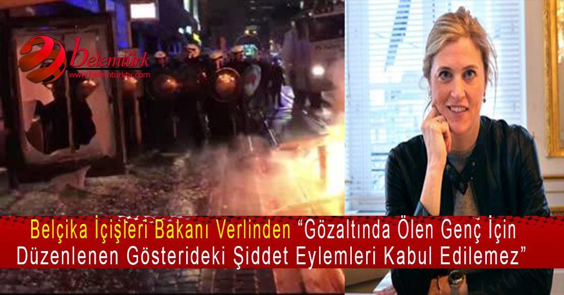 """Belçika İçişleri Bakanı Verlinden """" Gözaltında ölen genç için düzenlenen gösterideki şiddet eylemleri kabul edilemez."""""""