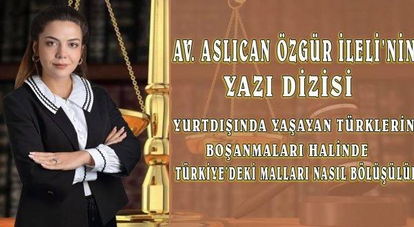 """Av. Aslıcan Özgür İleli Yazdı """"Yurtdışında Yaşayan Türklerin Boşanması Halinde Türkiye'deki Mal Varlıkları Nasıl Bölüşülür?"""