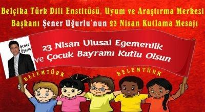 Belçika Türk Dili Enstitüsü, Uyum ve Araştırma Merkezi Başkanı Şener Uğurlu'nun 23 Nisan Ulusal Egemenlik Bayramı Kutlama Mesajı