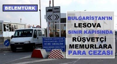 Bulgaristan'ın Lesovo sınır kapısında rüşvetçi memurlara para cezası.
