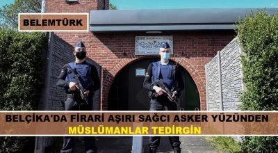 Belçika'da silahlarla kayıplara karışan firari aşırı sağcı asker yüzünden müslümanlar tedirgin.