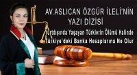 """Av.Aslıcan Özgür İleli Yazdı"""" Yurtdışında Yaşayan Tüklerin Ölümü Durumunda Türkiye'deki Banka Hesaplarına Ne Olur."""