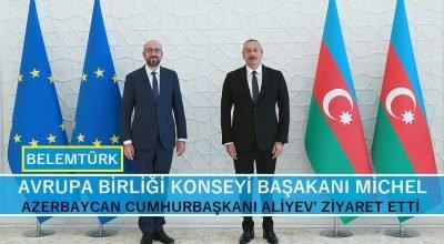 AB Konseyi Başkanı Charles Michel,  Azerbaycan Cumhurbaşkanı Aliyev'i ziyaret etti.