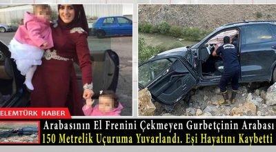 Gurbetçi, arabasının el frenini çekmedi, hareket eden araç uçuruma yuvarlandı. Eşi hayatını kaybetti.